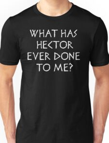 What has Hector ever done to me?  Unisex T-Shirt