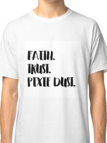 Faith. Trust. Pixie Dust. Classic T-Shirt