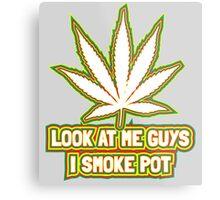 Look at me guys! I smoke pot! Metal Print