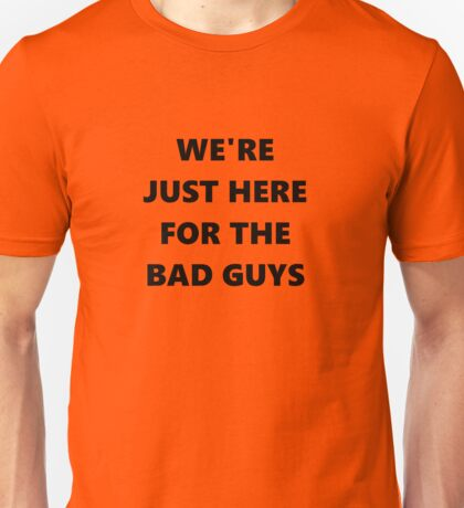 WE'RE JUST HERE FORTHE BAD GUYS Unisex T-Shirt