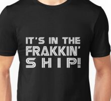 It's in the frakkin' ship! [white] Unisex T-Shirt