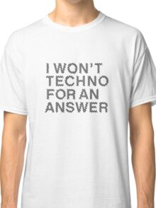 I Won't Techno for an Answer II Classic T-Shirt
