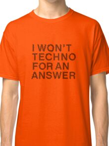I Won't Techno for an Answer II Classic T-Shirt