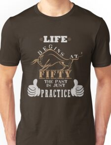 Life Begins at Fifty, the Past is Just Practice Unisex T-Shirt
