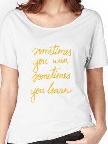 Sometimes you win and sometimes you learn Women's Relaxed Fit T-Shirt