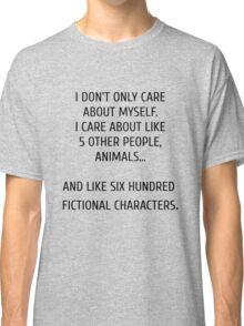 I don't only care about myself, I care about like 5 other people, animals and like six hundred fictional characters Classic T-Shirt