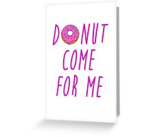 Donut come for me Greeting Card