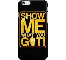 SHOW ME WHAT YOU GOT! iPhone Case/Skin