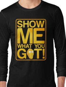 SHOW ME WHAT YOU GOT! Long Sleeve T-Shirt