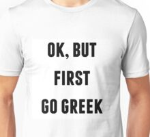 OK BUT FIRST GO GREEK Unisex T-Shirt