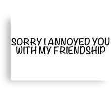 Sorry I annoyed you with my friendship Canvas Print