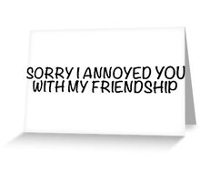 Sorry I annoyed you with my friendship Greeting Card