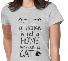 a house is not a home without a cat Womens Fitted T-Shirt