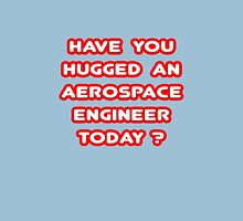 Have You Hugged an Aerospace Engineer Today? Unisex T-Shirt