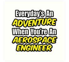 Everyday's An Adventure .. Aerospace Engineer Art Print