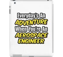 Everyday's An Adventure .. Aerospace Engineer iPad Case/Skin
