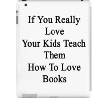 If You Really Love Your Kids Teach Them How To Love Books  iPad Case/Skin