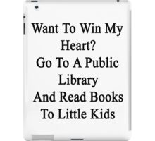 Want To Win My Heart? Go To A Public Library And Read Books To Little Kids  iPad Case/Skin