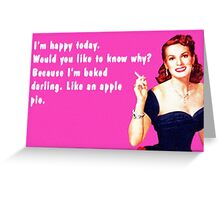 I'm baked, darling. Like an apple pie. Greeting Card