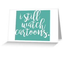 I Still Watch Cartoons Greeting Card