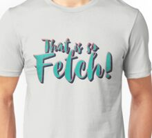 That Is So Fetch!  Unisex T-Shirt