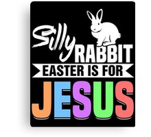 Silly Rabbit Easter Is For Jesus Canvas Print