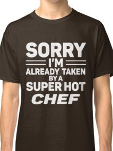 Sorry I'm Already Taken By A Super Hot Chef Classic T-Shirt