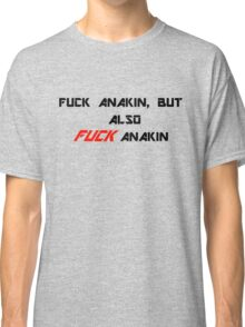 Fuck Anakin, but also FUCK Anakin Classic T-Shirt