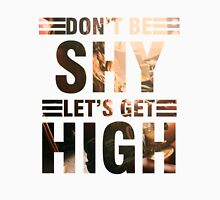 Don't be shy let's get high Unisex T-Shirt