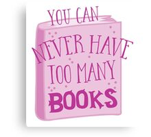 You can NEVER have too many books! Canvas Print