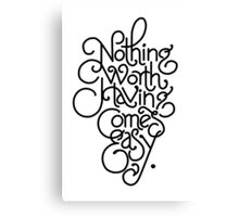 Nothing Worth Having Comes Easy  Canvas Print