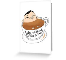 LIFE WITHOUT COFFEE IS DEATH  Greeting Card