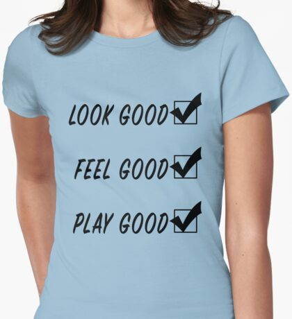Look Good, Feel Good, Play Good Womens Fitted T-Shirt