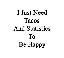 I Just Need Tacos And Statistics To Be Happy  Photographic Print
