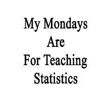 My Mondays Are For Teaching Statistics  Photographic Print