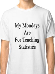 My Mondays Are For Teaching Statistics  Classic T-Shirt