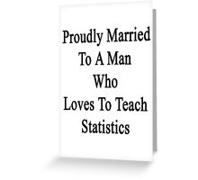 Proudly Married To A Man Who Loves To Teach Statistics  Greeting Card