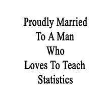 Proudly Married To A Man Who Loves To Teach Statistics  Photographic Print