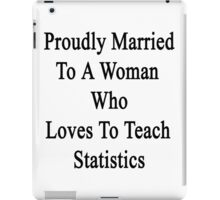 Proudly Married To A Woman Who Loves To Teach Statistics  iPad Case/Skin