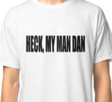 Heck, My Man Dan Classic T-Shirt