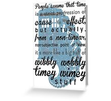 Time is a big ball of wibbly wobbly time wimey stuff Greeting Card