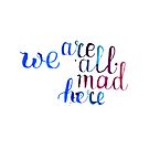 We are all mad here - Alice in Wonderland quote in watercolor by Anastasiia Kucherenko