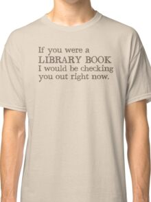 If you were a library book I would be checking you out right now Classic T-Shirt