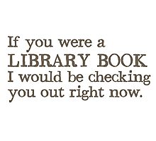 If you were a library book I would be checking you out right now Photographic Print