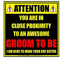 Attention: You Are In Close Proximity To An Awesome Groom To Be Photographic Print