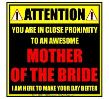 Attention: You Are In Close Proximity To An Awesome Mother Of The Bride Photographic Print