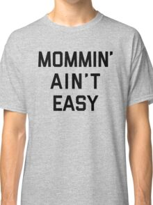 Mommin' Ain't Easy Funny Quote Classic T-Shirt