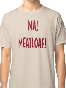Ma! Meatloaf! Classic T-Shirt