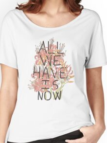 ALL WE HAVE IS NOW Women's Relaxed Fit T-Shirt