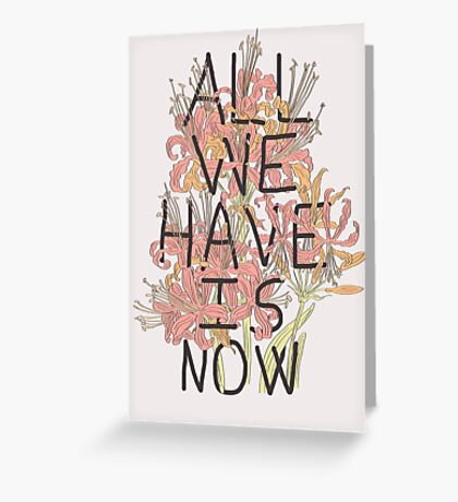 ALL WE HAVE IS NOW Greeting Card